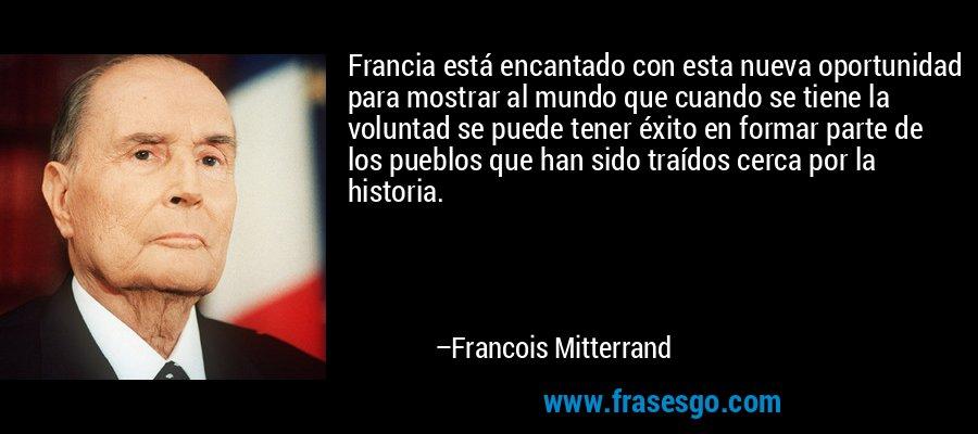Francia está encantado con esta nueva oportunidad para mostrar al mundo que cuando se tiene la voluntad se puede tener éxito en formar parte de los pueblos que han sido traídos cerca por la historia. – Francois Mitterrand