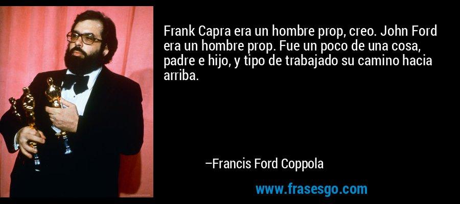 Frank Capra era un hombre prop, creo. John Ford era un hombre prop. Fue un poco de una cosa, padre e hijo, y tipo de trabajado su camino hacia arriba. – Francis Ford Coppola