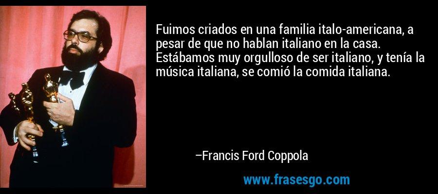 Fuimos criados en una familia italo-americana, a pesar de que no hablan italiano en la casa. Estábamos muy orgulloso de ser italiano, y tenía la música italiana, se comió la comida italiana. – Francis Ford Coppola