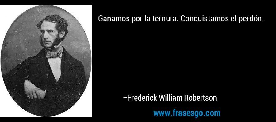 Ganamos por la ternura. Conquistamos el perdón. – Frederick William Robertson