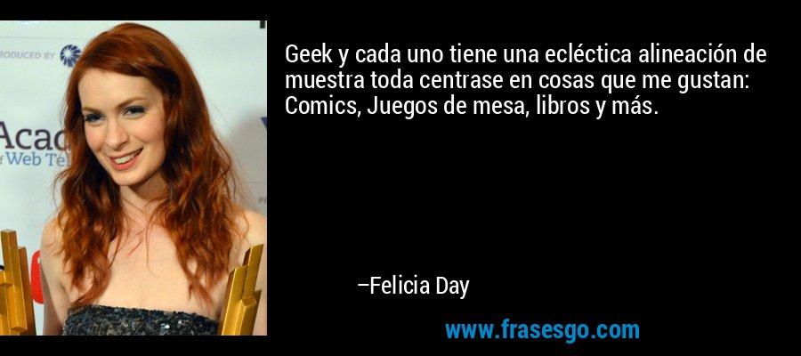 Geek y cada uno tiene una ecléctica alineación de muestra toda centrase en cosas que me gustan: Comics, Juegos de mesa, libros y más. – Felicia Day