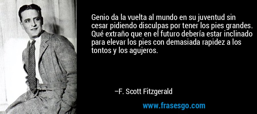 Genio da la vuelta al mundo en su juventud sin cesar pidiendo disculpas por tener los pies grandes. Qué extraño que en el futuro debería estar inclinado para elevar los pies con demasiada rapidez a los tontos y los agujeros. – F. Scott Fitzgerald