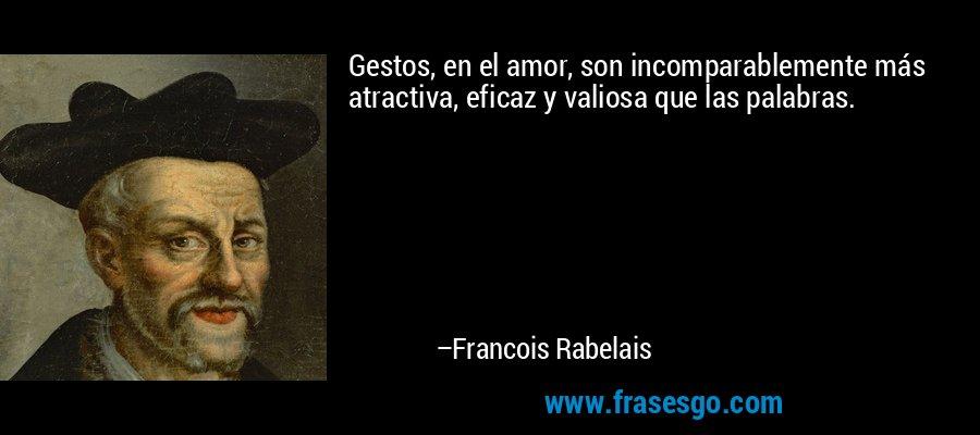Gestos, en el amor, son incomparablemente más atractiva, eficaz y valiosa que las palabras. – Francois Rabelais