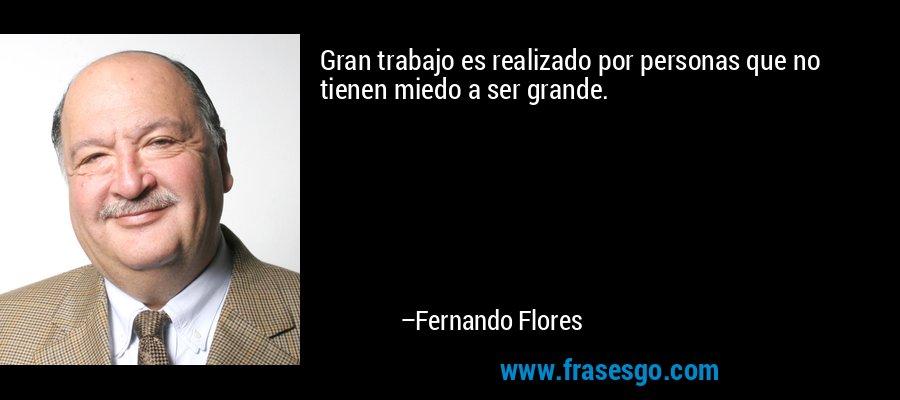 Gran trabajo es realizado por personas que no tienen miedo a ser grande. – Fernando Flores