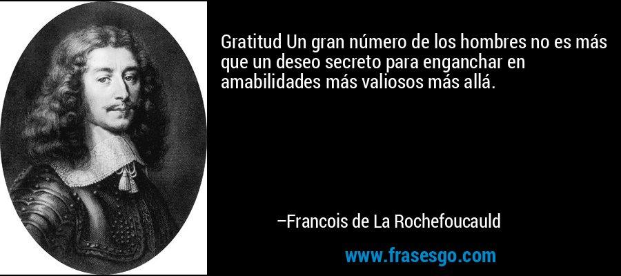 Gratitud Un gran número de los hombres no es más que un deseo secreto para enganchar en amabilidades más valiosos más allá. – Francois de La Rochefoucauld
