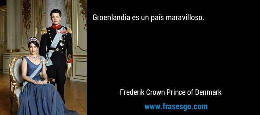 Groenlandia es un país maravilloso. – Frederik Crown Prince of Denmark