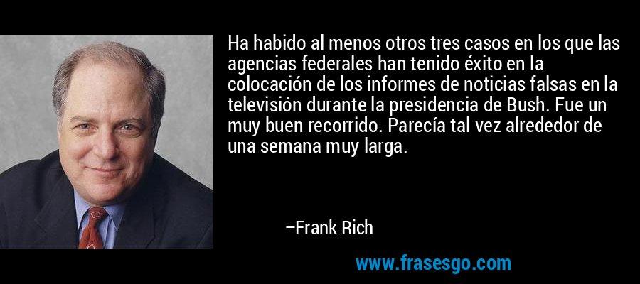 Ha habido al menos otros tres casos en los que las agencias federales han tenido éxito en la colocación de los informes de noticias falsas en la televisión durante la presidencia de Bush. Fue un muy buen recorrido. Parecía tal vez alrededor de una semana muy larga. – Frank Rich