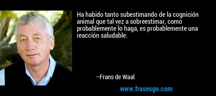 Ha habido tanto subestimando de la cognición animal que tal vez a sobreestimar, como probablemente lo haga, es probablemente una reacción saludable. – Frans de Waal