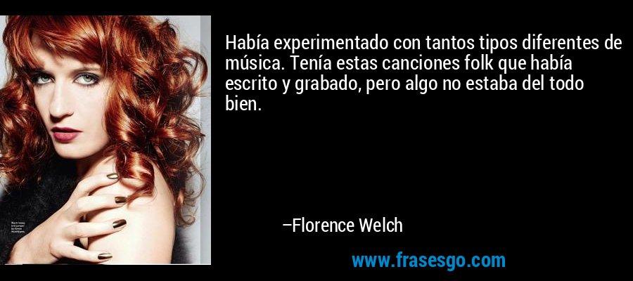Había experimentado con tantos tipos diferentes de música. Tenía estas canciones folk que había escrito y grabado, pero algo no estaba del todo bien. – Florence Welch