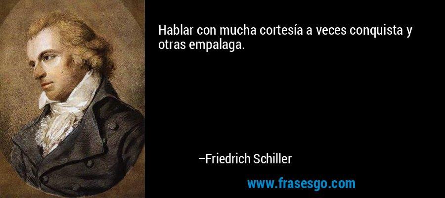 Hablar con mucha cortesía a veces conquista y otras empalaga. – Friedrich Schiller