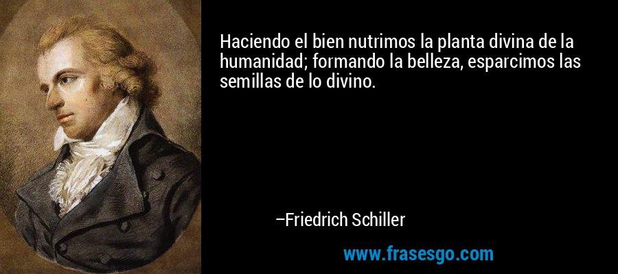 Haciendo el bien nutrimos la planta divina de la humanidad; formando la belleza, esparcimos las semillas de lo divino. – Friedrich Schiller