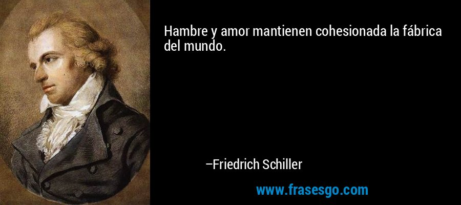 Hambre y amor mantienen cohesionada la fábrica del mundo. – Friedrich Schiller