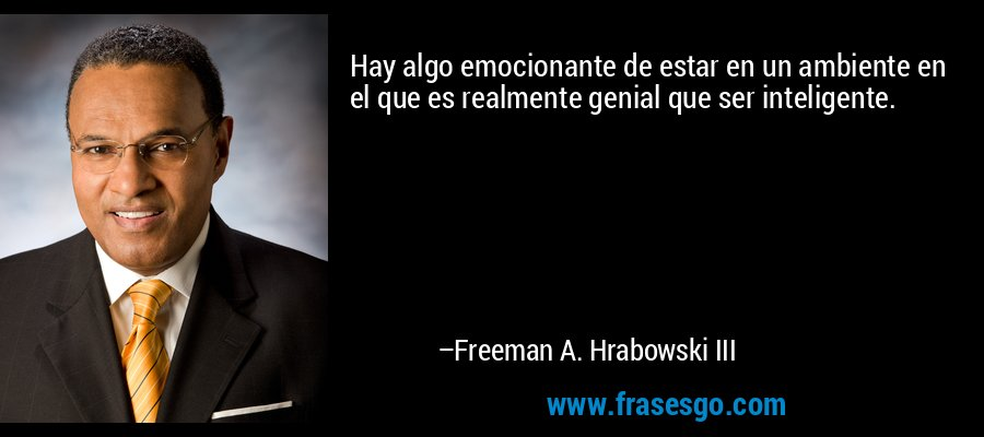 Hay algo emocionante de estar en un ambiente en el que es realmente genial que ser inteligente. – Freeman A. Hrabowski III