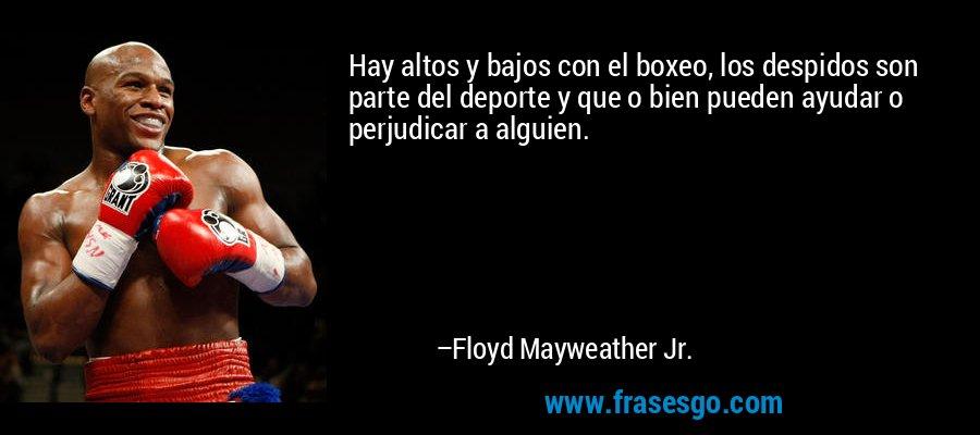 Hay altos y bajos con el boxeo, los despidos son parte del deporte y que o bien pueden ayudar o perjudicar a alguien. – Floyd Mayweather Jr.