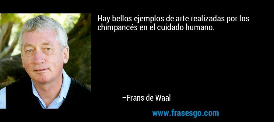 Hay bellos ejemplos de arte realizadas por los chimpancés en el cuidado humano. – Frans de Waal