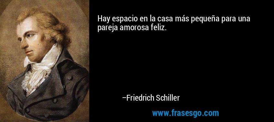 Hay espacio en la casa más pequeña para una pareja amorosa feliz. – Friedrich Schiller