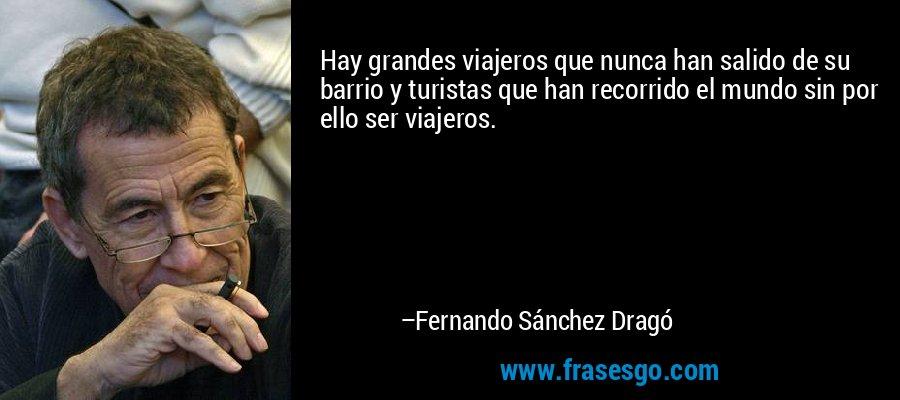 Hay grandes viajeros que nunca han salido de su barrio y turistas que han recorrido el mundo sin por ello ser viajeros. – Fernando Sánchez Dragó