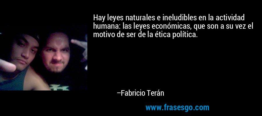 Hay leyes naturales e ineludibles en la actividad humana: las leyes económicas, que son a su vez el motivo de ser de la ética política. – Fabricio Terán