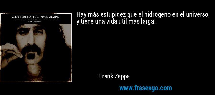 Hay más estupidez que el hidrógeno en el universo, y tiene una vida útil más larga. – Frank Zappa