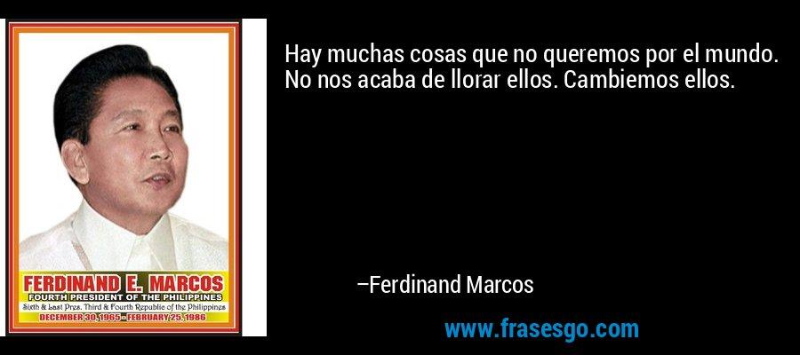 Hay muchas cosas que no queremos por el mundo. No nos acaba de llorar ellos. Cambiemos ellos. – Ferdinand Marcos