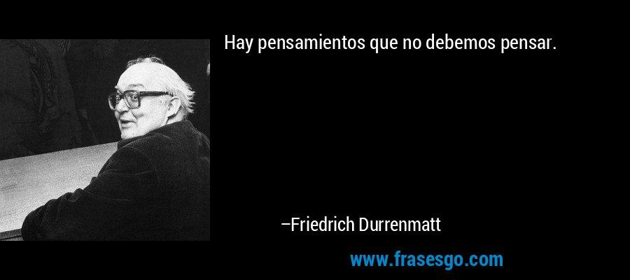 Hay pensamientos que no debemos pensar. – Friedrich Durrenmatt