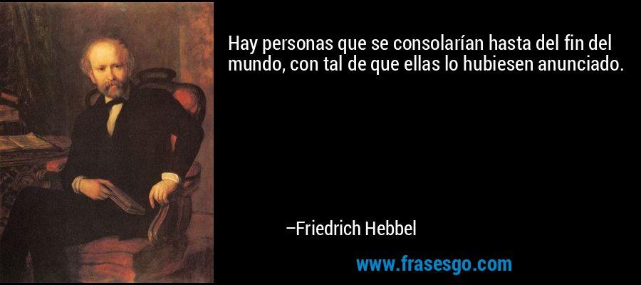 Hay personas que se consolarían hasta del fin del mundo, con tal de que ellas lo hubiesen anunciado. – Friedrich Hebbel