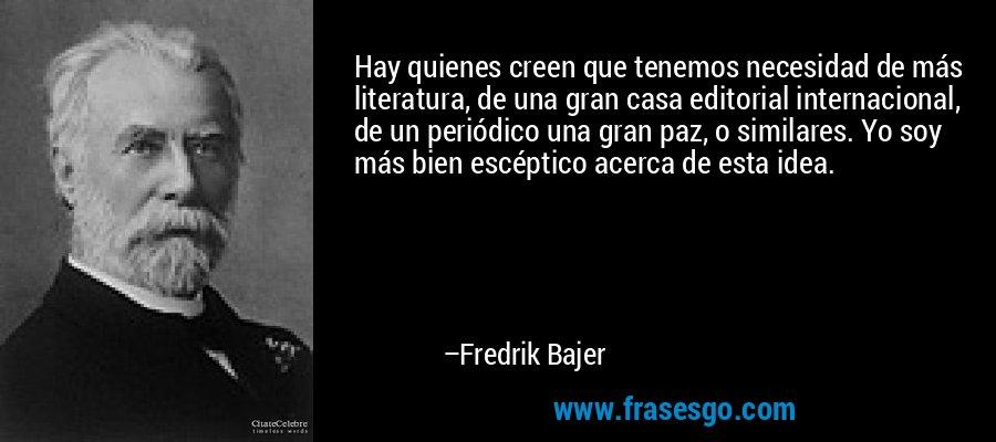 Hay quienes creen que tenemos necesidad de más literatura, de una gran casa editorial internacional, de un periódico una gran paz, o similares. Yo soy más bien escéptico acerca de esta idea. – Fredrik Bajer
