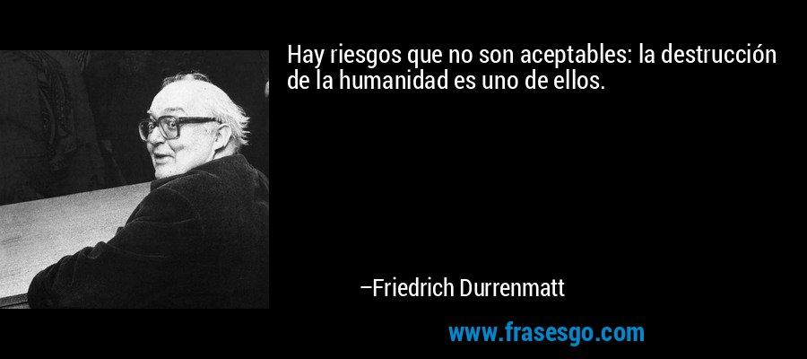 Hay riesgos que no son aceptables: la destrucción de la humanidad es uno de ellos. – Friedrich Durrenmatt