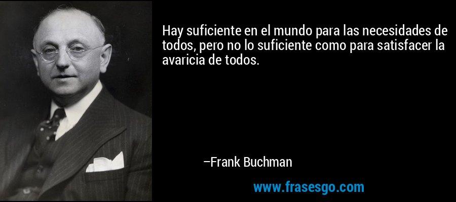 Hay suficiente en el mundo para las necesidades de todos, pero no lo suficiente como para satisfacer la avaricia de todos. – Frank Buchman