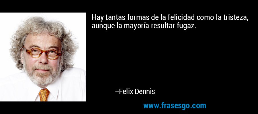 Hay tantas formas de la felicidad como la tristeza, aunque la mayoría resultar fugaz. – Felix Dennis