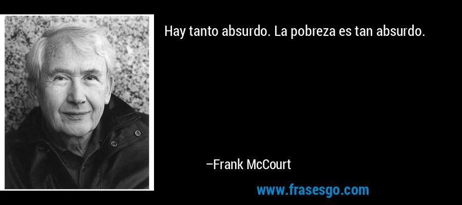 Hay tanto absurdo. La pobreza es tan absurdo. – Frank McCourt