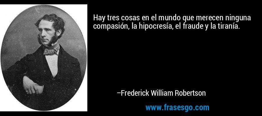 Hay tres cosas en el mundo que merecen ninguna compasión, la hipocresía, el fraude y la tiranía. – Frederick William Robertson