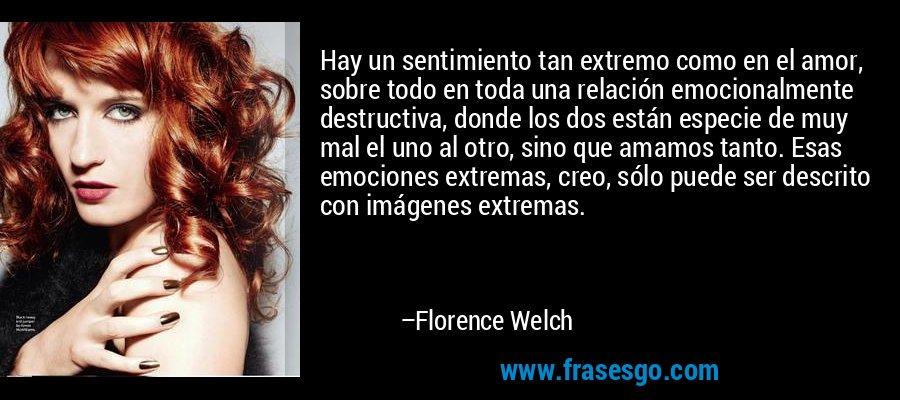 Hay un sentimiento tan extremo como en el amor, sobre todo en toda una relación emocionalmente destructiva, donde los dos están especie de muy mal el uno al otro, sino que amamos tanto. Esas emociones extremas, creo, sólo puede ser descrito con imágenes extremas. – Florence Welch