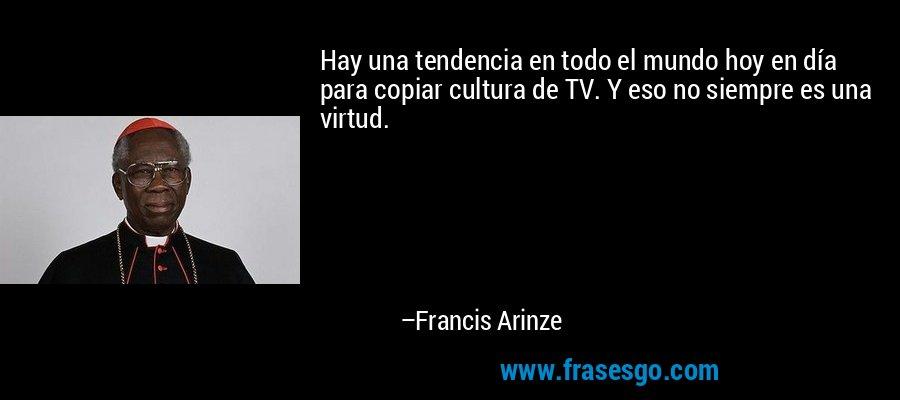 Hay una tendencia en todo el mundo hoy en día para copiar cultura de TV. Y eso no siempre es una virtud. – Francis Arinze