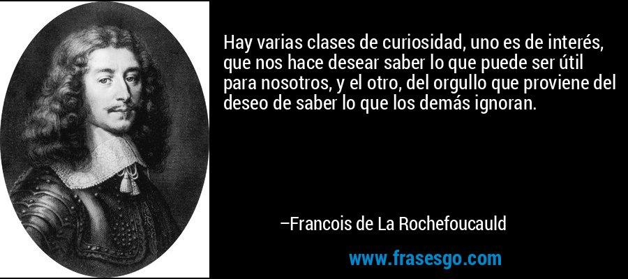 Hay varias clases de curiosidad, uno es de interés, que nos hace desear saber lo que puede ser útil para nosotros, y el otro, del orgullo que proviene del deseo de saber lo que los demás ignoran. – Francois de La Rochefoucauld