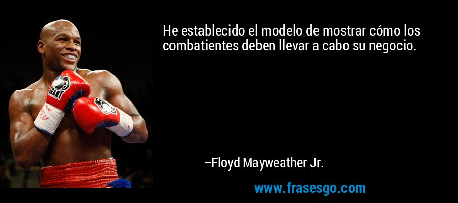 He establecido el modelo de mostrar cómo los combatientes deben llevar a cabo su negocio. – Floyd Mayweather Jr.