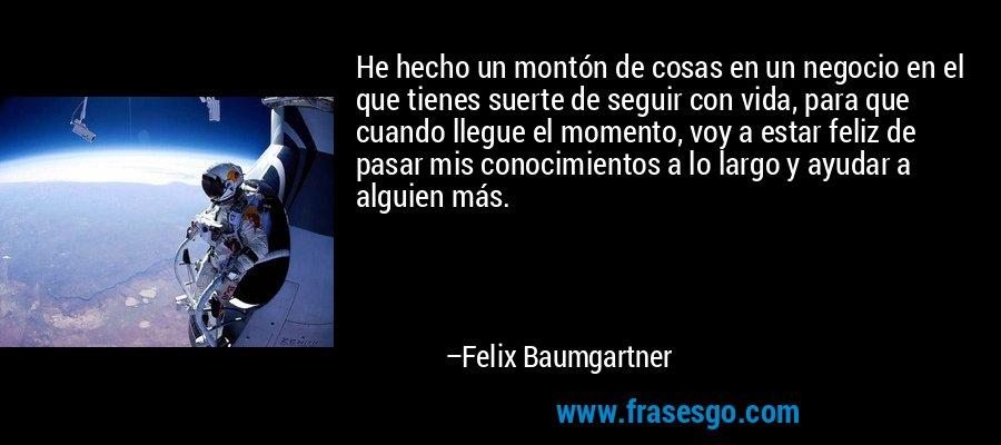 He hecho un montón de cosas en un negocio en el que tienes suerte de seguir con vida, para que cuando llegue el momento, voy a estar feliz de pasar mis conocimientos a lo largo y ayudar a alguien más. – Felix Baumgartner