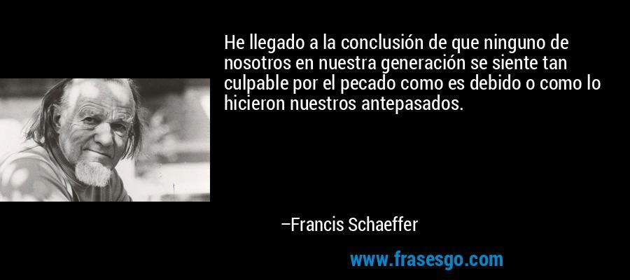 He llegado a la conclusión de que ninguno de nosotros en nuestra generación se siente tan culpable por el pecado como es debido o como lo hicieron nuestros antepasados. – Francis Schaeffer