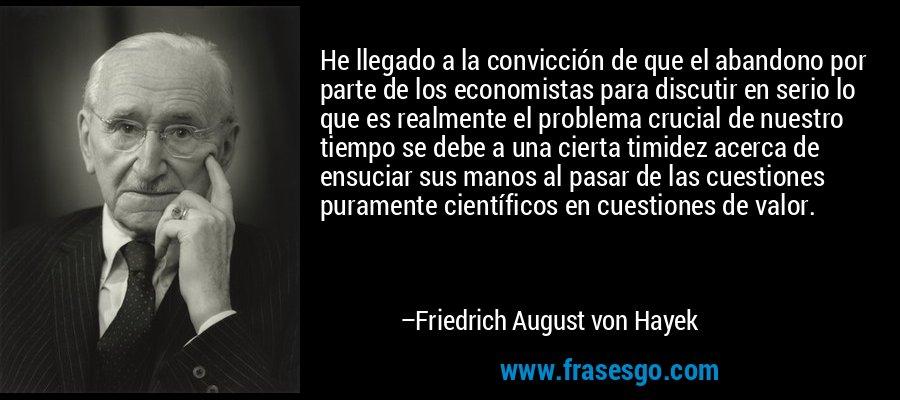 He llegado a la convicción de que el abandono por parte de los economistas para discutir en serio lo que es realmente el problema crucial de nuestro tiempo se debe a una cierta timidez acerca de ensuciar sus manos al pasar de las cuestiones puramente científicos en cuestiones de valor. – Friedrich August von Hayek