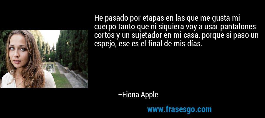 He pasado por etapas en las que me gusta mi cuerpo tanto que ni siquiera voy a usar pantalones cortos y un sujetador en mi casa, porque si paso un espejo, ese es el final de mis días. – Fiona Apple