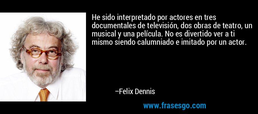 He sido interpretado por actores en tres documentales de televisión, dos obras de teatro, un musical y una película. No es divertido ver a ti mismo siendo calumniado e imitado por un actor. – Felix Dennis