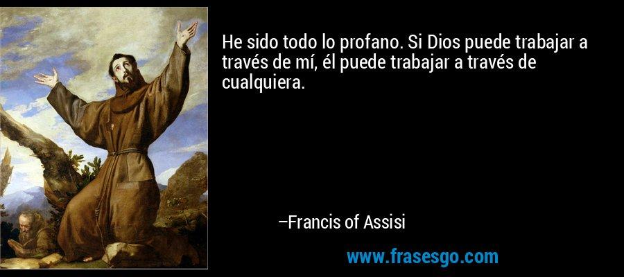He sido todo lo profano. Si Dios puede trabajar a través de mí, él puede trabajar a través de cualquiera. – Francis of Assisi