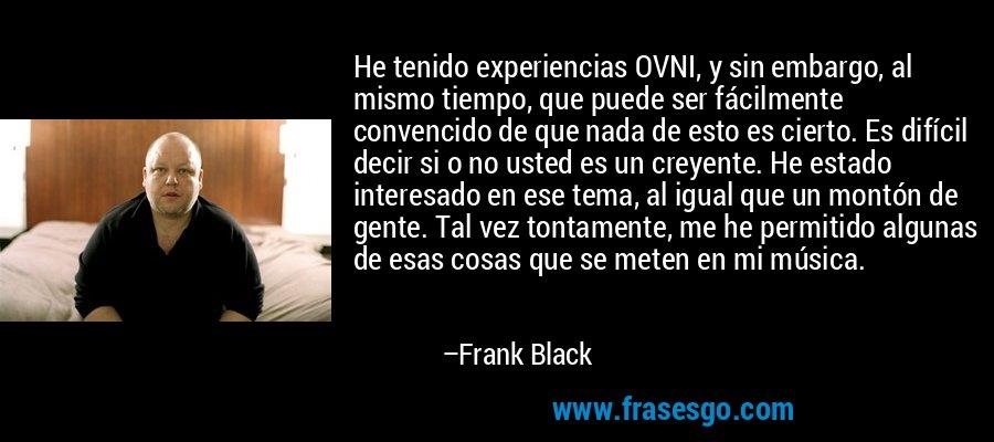He tenido experiencias OVNI, y sin embargo, al mismo tiempo, que puede ser fácilmente convencido de que nada de esto es cierto. Es difícil decir si o no usted es un creyente. He estado interesado en ese tema, al igual que un montón de gente. Tal vez tontamente, me he permitido algunas de esas cosas que se meten en mi música. – Frank Black