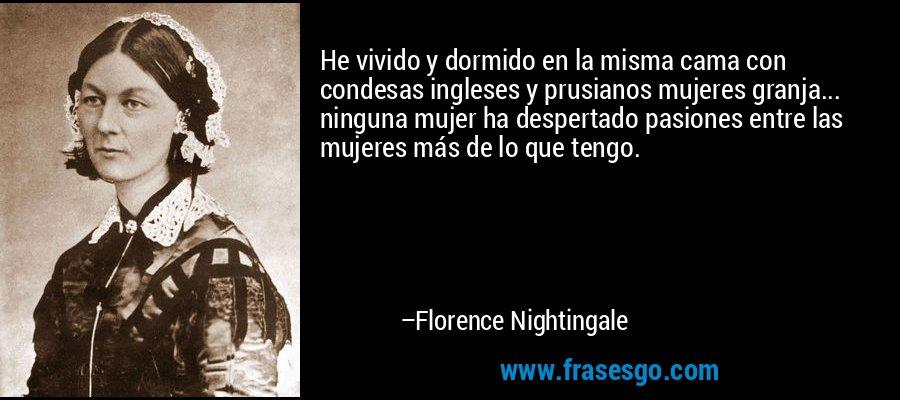 He vivido y dormido en la misma cama con condesas ingleses y prusianos mujeres granja... ninguna mujer ha despertado pasiones entre las mujeres más de lo que tengo. – Florence Nightingale