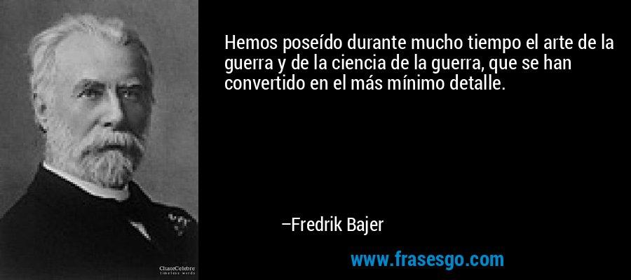 Hemos poseído durante mucho tiempo el arte de la guerra y de la ciencia de la guerra, que se han convertido en el más mínimo detalle. – Fredrik Bajer