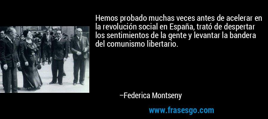 Hemos probado muchas veces antes de acelerar en la revolución social en España, trató de despertar los sentimientos de la gente y levantar la bandera del comunismo libertario. – Federica Montseny