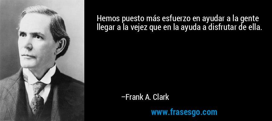 Hemos puesto más esfuerzo en ayudar a la gente llegar a la vejez que en la ayuda a disfrutar de ella. – Frank A. Clark
