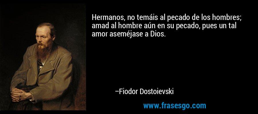 Hermanos, no temáis al pecado de los hombres; amad al hombre aún en su pecado, pues un tal amor aseméjase a Dios. – Fiodor Dostoievski