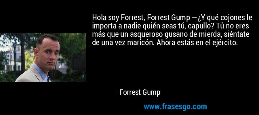 Hola soy Forrest, Forrest Gump —¿Y qué cojones le importa a nadie quién seas tú, capullo? Tú no eres más que un asqueroso gusano de mierda, siéntate de una vez maricón. Ahora estás en el ejército. – Forrest Gump