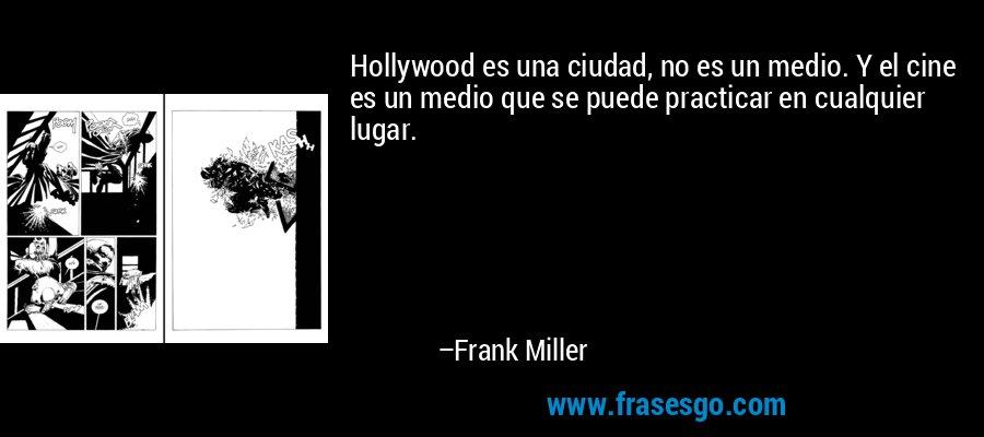 Hollywood es una ciudad, no es un medio. Y el cine es un medio que se puede practicar en cualquier lugar. – Frank Miller